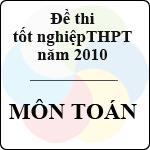 Đề thi tốt nghiệp THPT năm 2010 - môn Toán (Có hướng dẫn) đề thi tốt nghiệp môn toán