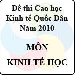 Đề thi cao học trường Đại học Kinh tế Quốc Dân năm 2010 - Môn: Kinh tế học đề thi cao học