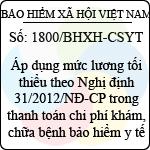 Công văn 1800/BHXH-CSYT áp dụng mức lương tối thiểu theo nghị định 31/2012/nđ-cp trong thanh toán chi phí khám, chữa bệnh bảo hiểm y tế do bảo hiểm xã hội việt nam ban hành
