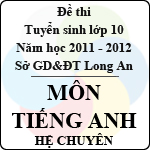 Đề thi tuyển sinh lớp 10 tỉnh Long An năm học 2011 - 2012 môn Tiếng Anh (Hệ chuyên) đề thi tuyển sinh lớp 10