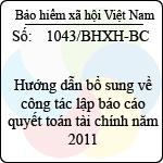 Công văn 1043/BHXH-BC hướng dẫn bổ sung về công tác lập báo cáo quyết toán tài chính năm 2011 do bảo hiểm xã hội việt nam ban hành