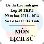 Đề thi học sinh giỏi lớp 10 THPT tỉnh Hà Tĩnh năm học 2012 - 2013 môn Lịch sử - Có đáp án đề thi học sinh giỏi lớp 10 tỉnh hà tĩnh