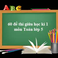 60 đề thi giữa học kì 1 môn Toán lớp 5