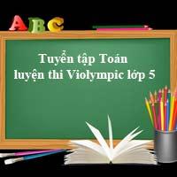 Tuyển tập các bài Toán hay luyện thi Violympic lớp 5 Có đáp án