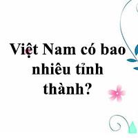 Việt Nam có bao nhiêu tỉnh thành?